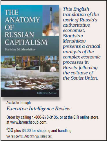 The Anatomy of Russian Capitalism by Stanislav M. Menshikov, published by EIR. $30 plus shipping and sales tax.  This English translation of the work of Russia's authoritative economist, Stanislav Menshikov presents a critical analysis of the complex economic processes in Russia following the collapse of the Soviet Union. To order, call 1-800-278-3135.