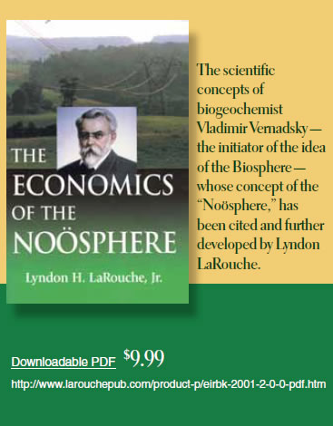 "The Economics of the Noösphere by Lyndon H. LaRouche, Jr.  ist Vladimir Vernadsky — the initiator of the idea of the Biosphere — whose concept of the ""Noösphere,"" has been cited and further developed by Lyndon LaRouche.  Downloadable PDF  $9.99"